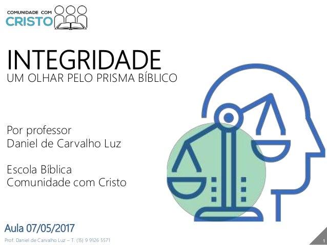 INTEGRIDADE UM OLHAR PELO PRISMA BÍBLICO Por professor Daniel de Carvalho Luz Escola Bíblica Comunidade com Cristo Prof. D...