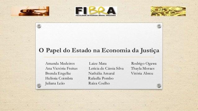 O Papel do Estado na Economia da Justiça Amanda Medeiros Laize Mata Rodrigo Ogawa Ana Victória Freitas Letícia de Cássia S...