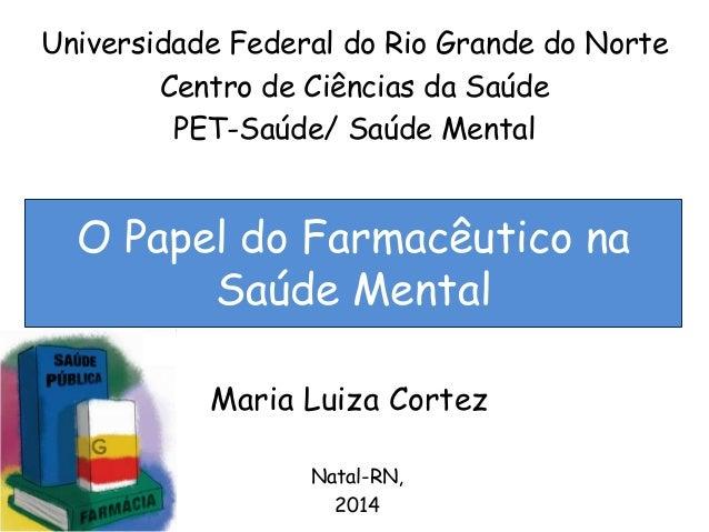 Universidade Federal do Rio Grande do Norte  Centro de Ciências da Saúde  PET-Saúde/ Saúde Mental  O Papel do Farmacêutico...