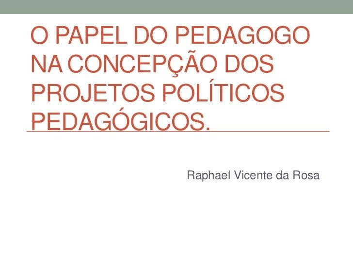 O PAPEL DO PEDAGOGONA CONCEPÇÃO DOSPROJETOS POLÍTICOSPEDAGÓGICOS.          Raphael Vicente da Rosa