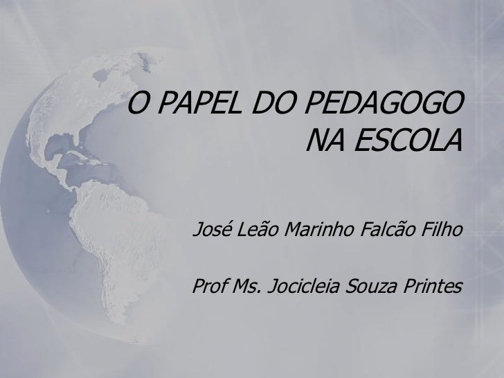 O PAPEL DO PEDAGOGO           NA ESCOLA    José Leão Marinho Falcão Filho   Prof Ms. Jocicleia Souza Printes