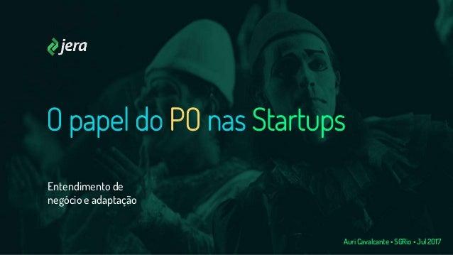 O papel do PO nas Startups Entendimento de negócio e adaptação Auri Cavalcante • SGRio • Jul 2017