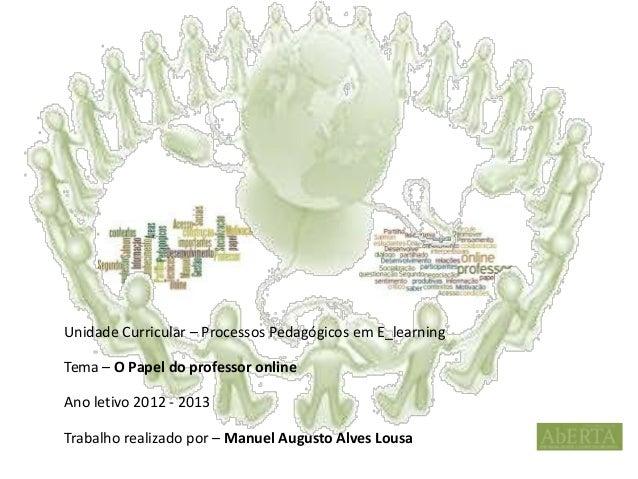 Unidade Curricular – Processos Pedagógicos em E_learningTema – O Papel do professor onlineAno letivo 2012 - 2013Trabalho r...