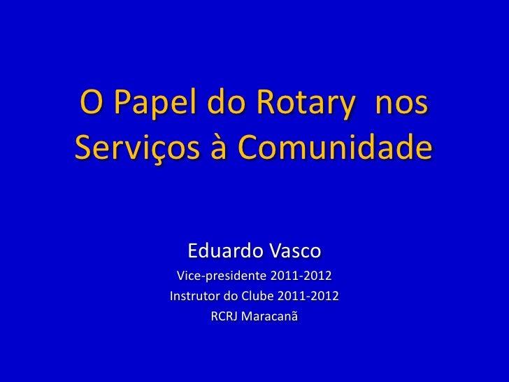 O Papel do Rotary nosServiços à Comunidade       Eduardo Vasco      Vice-presidente 2011-2012     Instrutor do Clube 2011-...