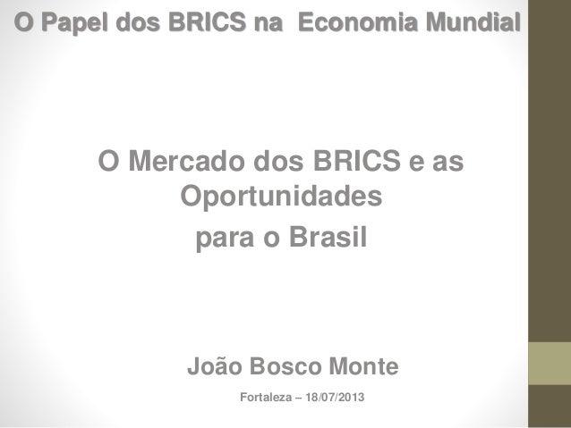 O Mercado dos BRICS e as Oportunidades para o Brasil João Bosco Monte Fortaleza – 18/07/2013 O Papel dos BRICS na Economia...