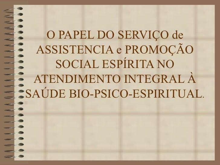 O PAPEL DO SERVIÇO de ASSISTENCIA e PROMOÇÃO SOCIAL ESPÍRITA NO ATENDIMENTO INTEGRAL À SAÚDE BIO-PSICO-ESPIRITUAL .