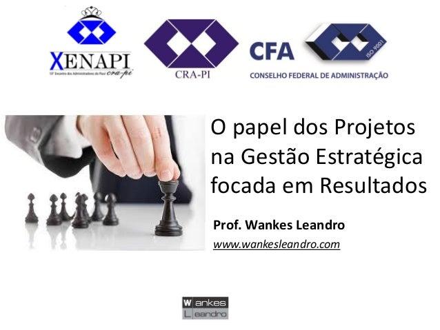 O papel dos Projetos na Gestão Estratégica focada em Resultados  Prof. Wankes Leandro  www.wankesleandro.com