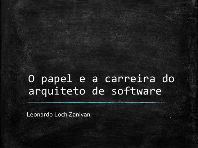 O papel e a carreira do arquiteto de software  Leonardo Loch Zanivan