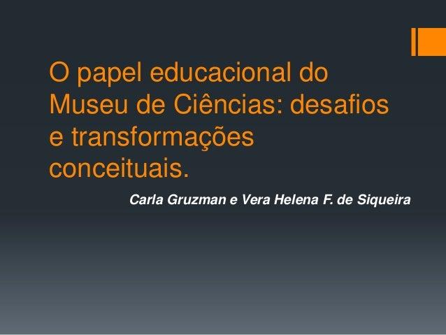 O papel educacional do Museu de Ciências: desafios e transformações conceituais. Carla Gruzman e Vera Helena F. de Siqueira