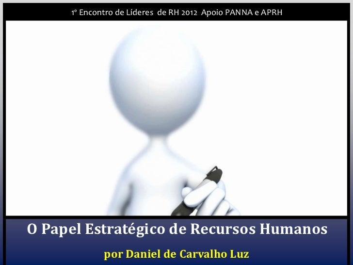 1º Encontro de Líderes de RH 2012 Apoio PANNA e APRHO Papel Estratégico de Recursos Humanos             por Daniel de Carv...