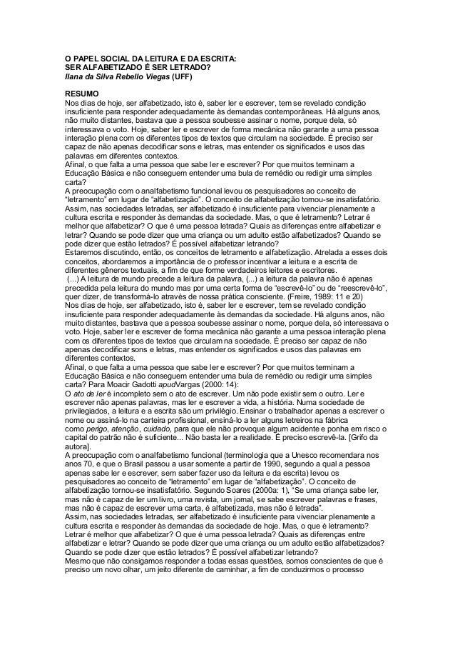 O PAPEL SOCIAL DA LEITURA E DA ESCRITA: SER ALFABETIZADO É SER LETRADO? Ilana da Silva Rebello Viegas (UFF) RESUMO Nos dia...