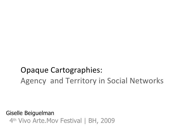 Opaque Cartographies: Agency  and Territory in Social Networks 4 th  Vivo Arte.Mov Festival | BH, 2009 Giselle Beiguelman