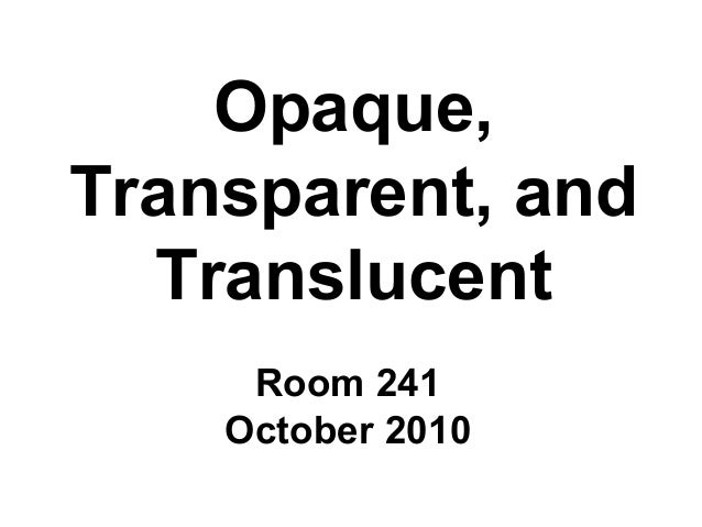 Opaque, Transparent, and Translucent Room 241 October 2010