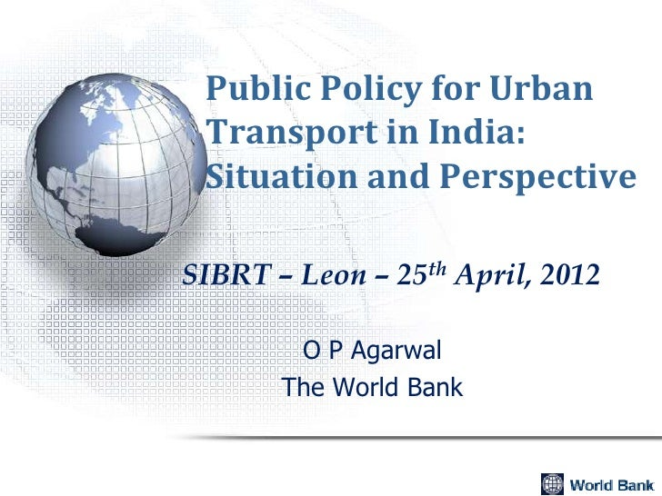 Public Policy for Urban Transport in India: Situation and PerspectiveSIBRT – Leon – 25th April, 2012        O P Agarwal   ...