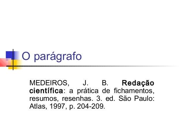 O parágrafoMEDEIROS, J. B. Redaçãocientífica: a prática de fichamentos,resumos, resenhas. 3. ed. São Paulo:Atlas, 1997, p....