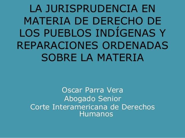 LA JURISPRUDENCIA EN MATERIA DE DERECHO DE LOS PUEBLOS INDÍGENAS Y REPARACIONES ORDENADAS SOBRE LA MATERIA Oscar Parra Ver...