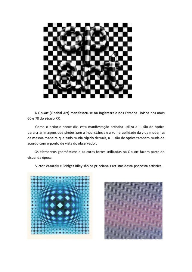 A Op-Art (Optical Art) manifestou-se na Inglaterra e nos Estados Unidos nos anos60 e 70 do século XX.     Como o próprio n...