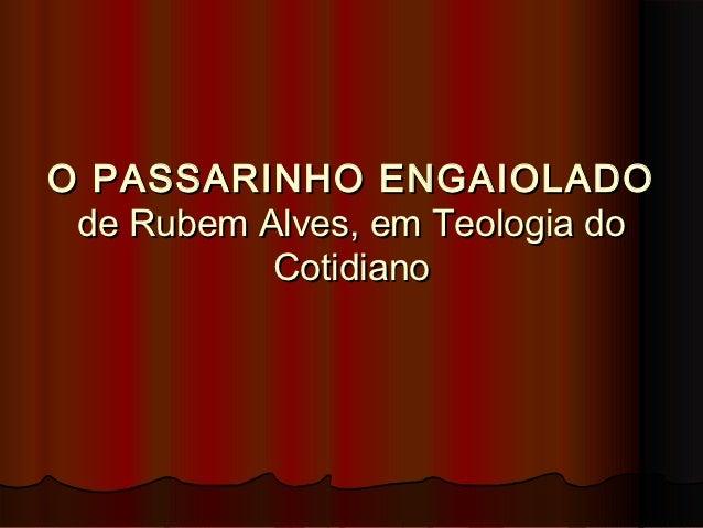 O PASSARINHO ENGAIOLADO de Rubem Alves, em Teologia do           Cotidiano