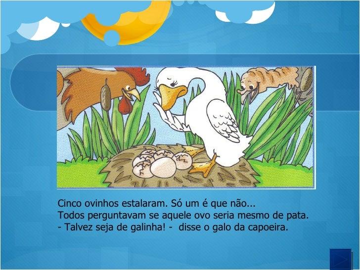 <ul><li>Cinco ovinhos estalaram. Só um é que não... </li></ul><ul><li>Todos perguntavam se aquele ovo seria mesmo de pata....