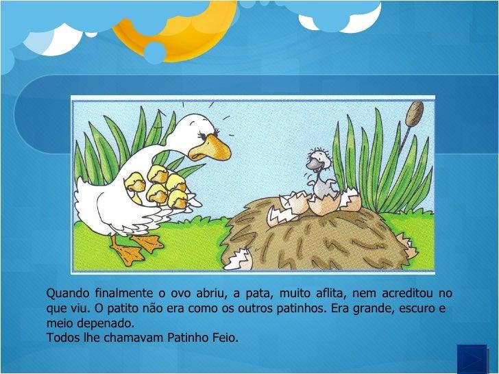 Quando finalmente o ovo abriu, a pata, muito aflita, nem acreditou no que viu. O patito não era como os outros patinhos. E...
