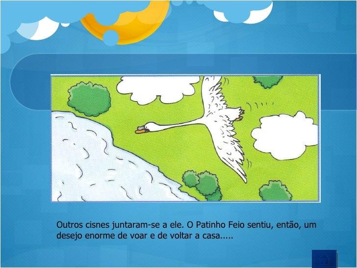Outros cisnes juntaram-se a ele. O Patinho Feio sentiu, então, um  desejo enorme de voar e de voltar a casa.....