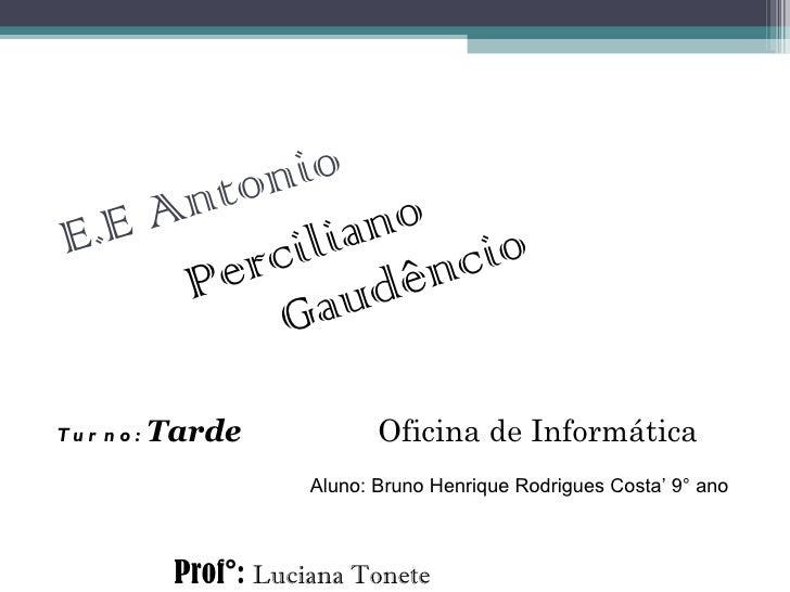 E.E Antonio Perciliano Gaudêncio Oficina de Informática Prof°:  Luciana Tonete Turno:  Tarde Aluno: Bruno Henrique Rodrigu...