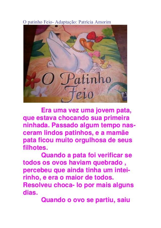 O patinho Feio- Adaptação: Patrícia Amorim Era uma vez uma jovem pata, que estava chocando sua primeira ninhada. Passado a...