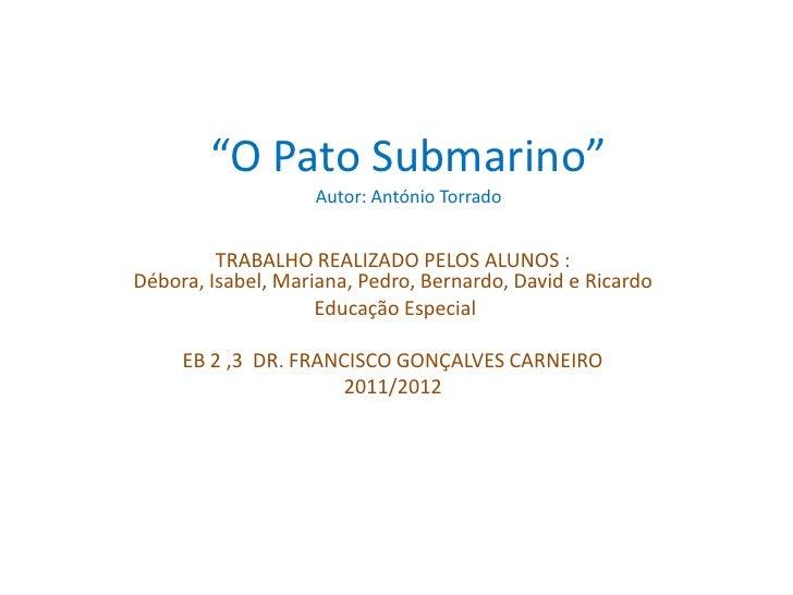 """""""O Pato Submarino""""                    Autor: António Torrado         TRABALHO REALIZADO PELOS ALUNOS :Débora, Isabel, Mari..."""