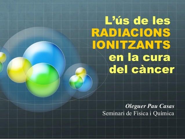 Oleguer Pau Casas Seminari de Física i Química L'ús de les RADIACIONS IONITZANTS en la cura del càncer