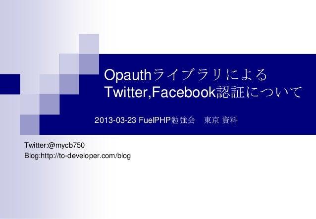 Opauthライブラリによる                        Twitter,Facebook認証について                     2013-03-23 FuelPHP勉強会 東京 資料Twitter:@mycb7...