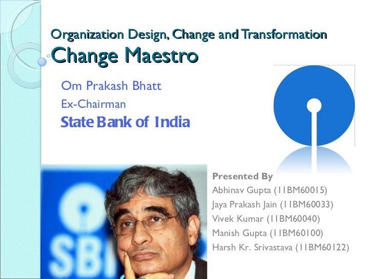 Organization Design, Change and Transformation Change Maestro Om Prakash Bhatt Ex-Chairman State Bank of India Presented B...