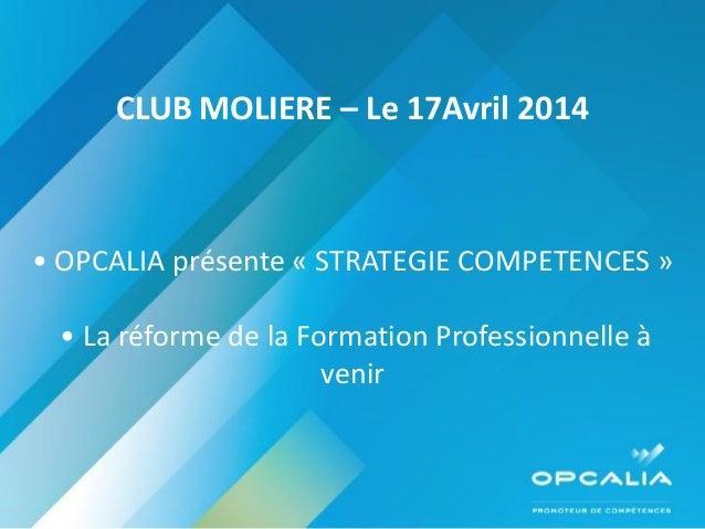 CLUB MOLIERE – Le 17Avril 2014 • OPCALIA présente « STRATEGIE COMPETENCES » • La réforme de la Formation Professionnelle à...