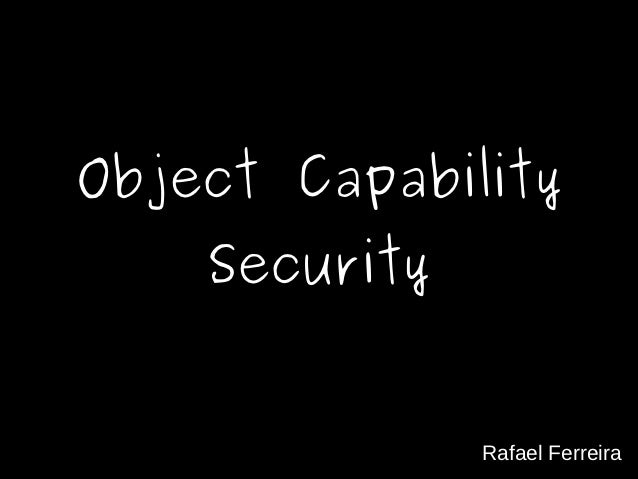 Object Capability    Security               Rafael Ferreira