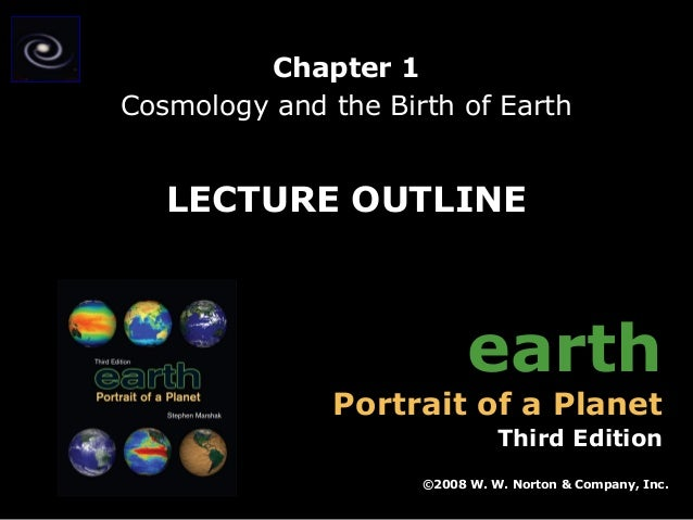 Chapter 1 Cosmology and the Birth of Earth  LECTURE OUTLINE  earth  Portrait of a Planet  Third Edition ©2008 W. W. Norton...