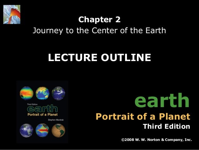 Chapter 2 Journey to the Center of the Earth  LECTURE OUTLINE  earth  Portrait of a Planet  Third Edition ©2008 W. W. Nort...