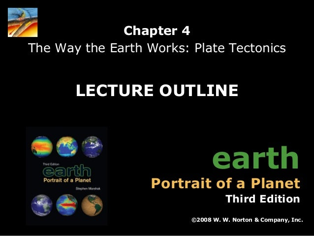 Chapter 4 The Way the Earth Works: Plate Tectonics  LECTURE OUTLINE  earth  Portrait of a Planet  Third Edition ©2008 W. W...