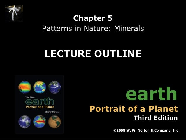 Chapter 5 Patterns in Nature: Minerals  LECTURE OUTLINE  earth  Portrait of a Planet  Third Edition ©2008 W. W. Norton & C...