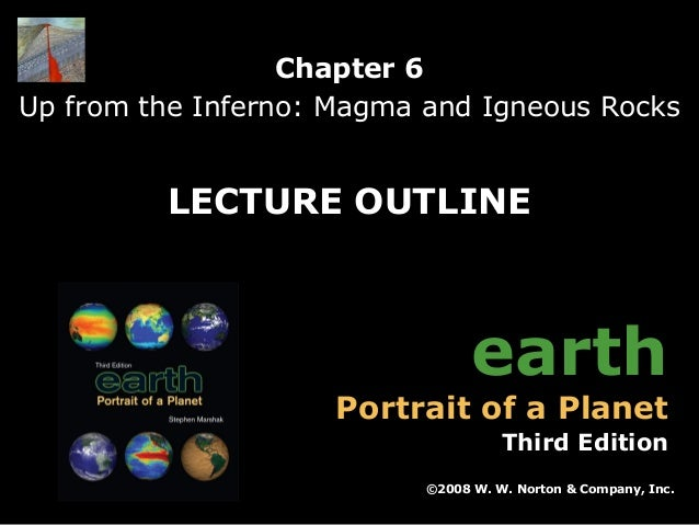 Chapter 6 Up from the Inferno: Magma and Igneous Rocks  LECTURE OUTLINE  earth  Portrait of a Planet  Third Edition ©2008 ...