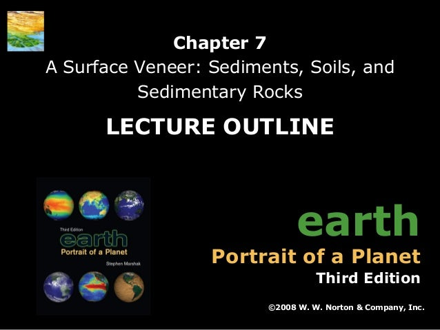 Chapter 7 A Surface Veneer: Sediments, Soils, and Sedimentary Rocks  LECTURE OUTLINE  earth  Portrait of a Planet  Third E...