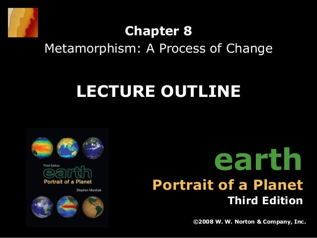 Chapter 8 Metamorphism: A Process of Change  LECTURE OUTLINE  earth  Portrait of a Planet  Third Edition ©2008 W. W. Norto...
