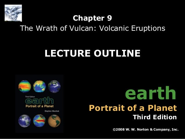 Chapter 9 The Wrath of Vulcan: Volcanic Eruptions  LECTURE OUTLINE  earth  Portrait of a Planet  Third Edition ©2008 W. W....
