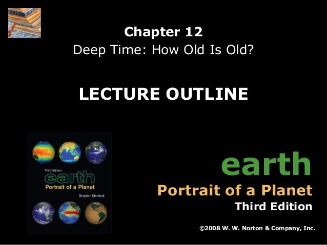 Chapter 12 Deep Time: How Old Is Old?  LECTURE OUTLINE  earth  Portrait of a Planet  Third Edition ©2008 W. W. Norton & Co...