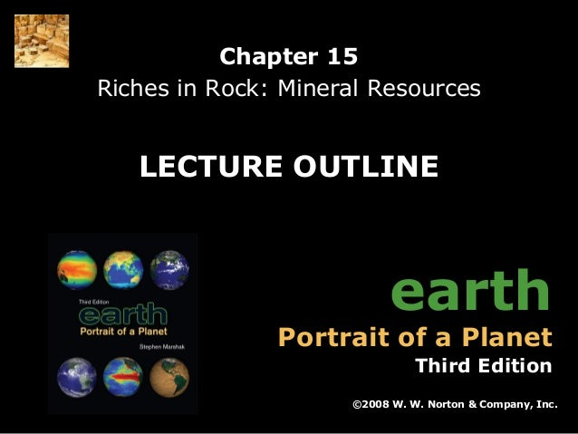 Chapter 15 Riches in Rock: Mineral Resources  LECTURE OUTLINE  earth  Portrait of a Planet  Third Edition ©2008 W. W. Nort...