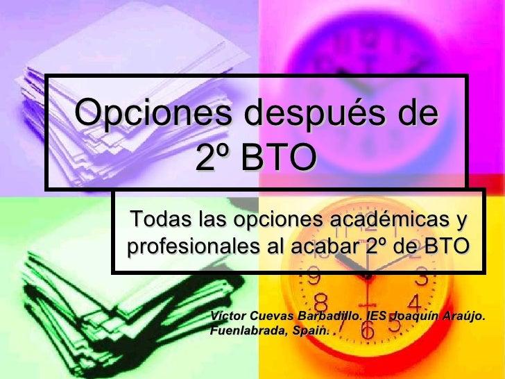 Opciones después de 2º BTO Todas las opciones académicas y profesionales al acabar 2º de BTO Víctor Cuevas Barbadillo. IES...