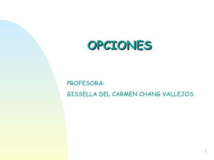 OPCIONES  PROFESORA: GISSELLA DEL CARMEN CHANG VALLEJOS