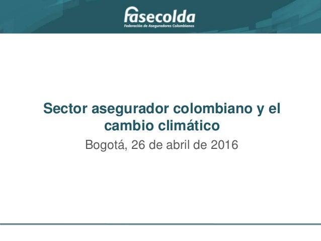 Bogotá, 26 de abril de 2016 Sector asegurador colombiano y el cambio climático