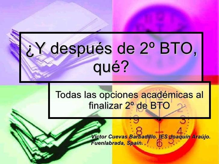 ¿Y después de 2º BTO, qué? Todas las opciones académicas al finalizar 2º de BTO Víctor Cuevas Barbadillo. IES Joaquín Araú...