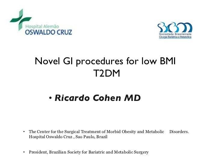 <ul><li>Ricardo Cohen MD  </li></ul>Novel GI procedures for low BMI  T2DM <ul><li>The Center for the Surgical Treatment of...