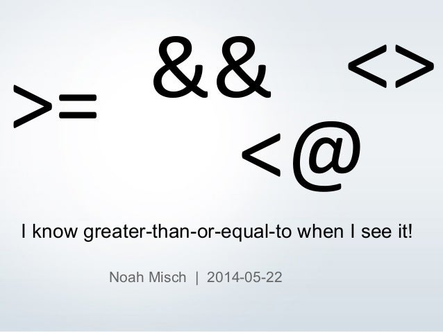 © 2013 EDB All rights reserved. 1 I know greater-than-or-equal-to when I see it! Noah Misch | 2014-05-22 >= <>&& <@