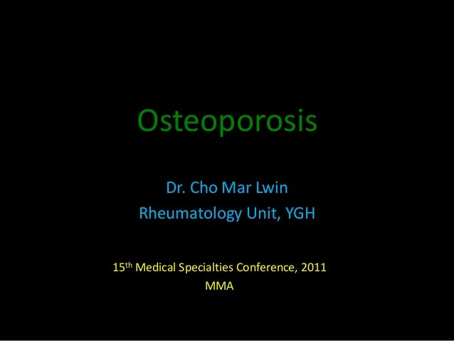 Osteoporosis Dr. Cho Mar Lwin Rheumatology Unit, YGH 15th Medical Specialties Conference, 2011 MMA